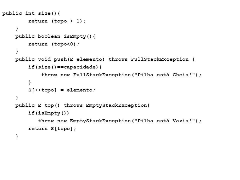 public int size(){ return (topo + 1); } public boolean isEmpty(){ return (topo<0); public void push(E elemento) throws FullStackException { if(size()==capacidade){ throw new FullStackException( Pilha está Cheia! ); S[++topo] = elemento; public E top() throws EmptyStackException{ if(isEmpty()) throw new EmptyStackException( Pilha está Vazia! ); return S[topo];